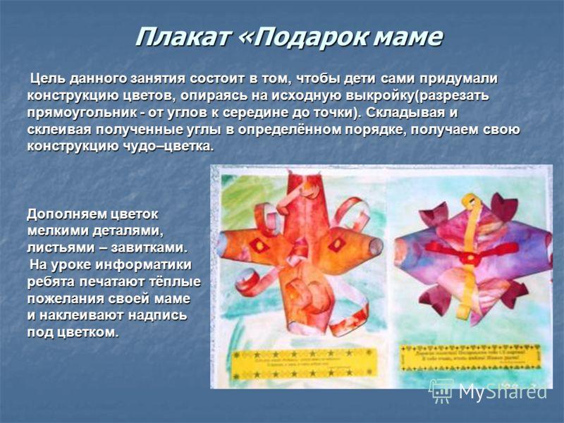 Плакат «Подарок маме Цель данного занятия состоит в том, чтобы дети сами придумали Цель данного занятия состоит в том, чтобы дети сами придумали конструкцию цветов, опираясь на исходную выкройку(разрезать прямоугольник - от углов к середине до точки)
