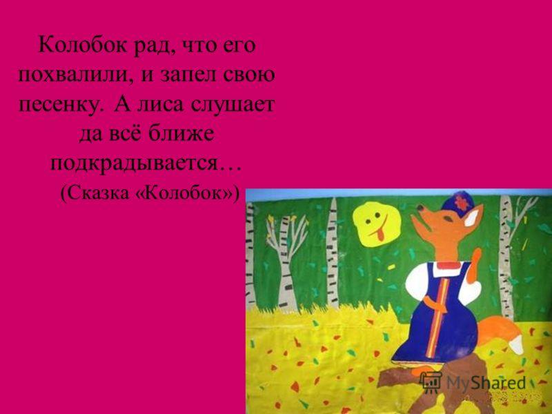 Колобок рад, что его похвалили, и запел свою песенку. А лиса слушает да всё ближе подкрадывается… (Сказка «Колобок»)