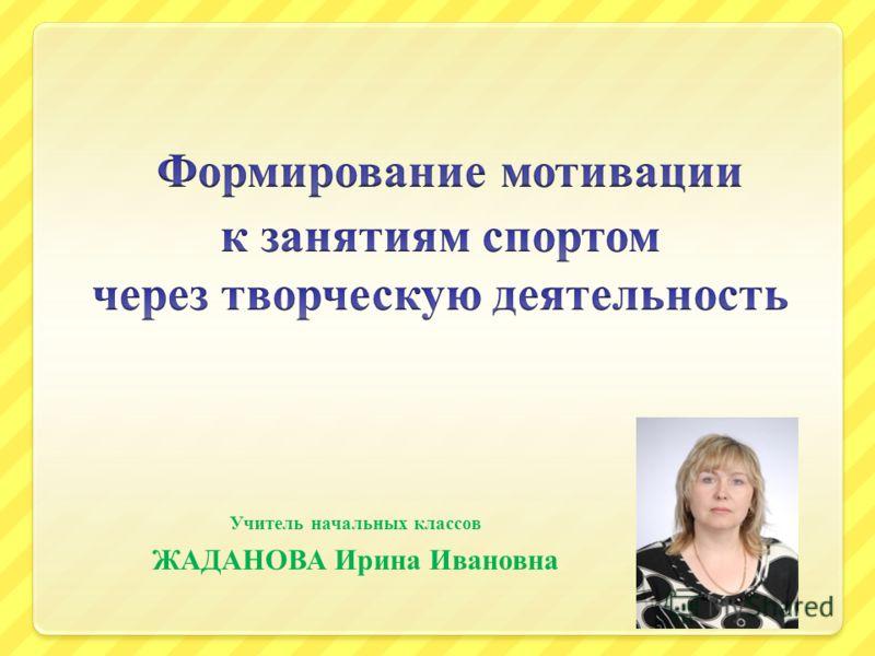 Учитель начальных классов ЖАДАНОВА Ирина Ивановна