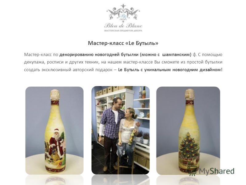 Мастер-класс «Le Бутыль» Мастер-класс по декорированию новогодней бутылки (можно с шампанским) :). С помощью декупажа, росписи и других техник, на нашем мастер-классе Вы сможете из простой бутылки создать эксклюзивный авторский подарок – Le Бутыль с