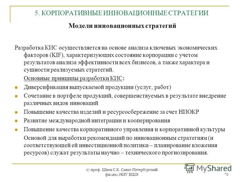 (с) проф. Швец С.К. Санкт-Петербургский филиал НИУ ВШЭ 70 5. КОРПОРАТИВНЫЕ ИННОВАЦИОННЫЕ СТРАТЕГИИ Модели инновационных стратегий Разработка КИС осуществляется на основе анализа ключевых экономических факторов (KIF), характеризующих состояние корпора