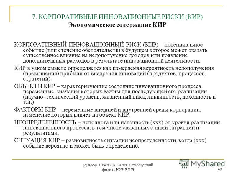 (с) проф. Швец С.К. Санкт-Петербургский филиал НИУ ВШЭ 92 КОРПОРАТИВНЫЙ ИННОВАЦИОННЫЙ РИСК (КИР) – потенциальное событие (или стечение обстоятельств) в будущем которое может оказать существенное влияние на недополучение доходов или появление дополнит