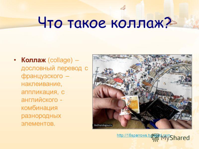 Что такое коллаж? Коллаж (collage) – дословный перевод с французского – наклеивание, аппликация, с английского - комбинация разнородных элементов. http://16sparrows.typepad.com