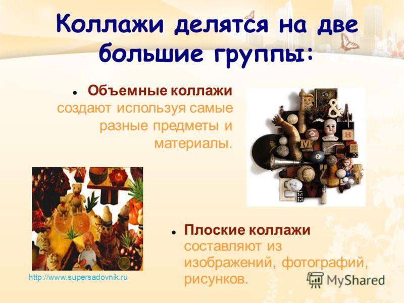 Коллажи делятся на две большие группы: Объемные коллажи создают используя самые разные предметы и материалы. http://www.supersadovnik.ru Плоские коллажи составляют из изображений, фотографий, рисунков.