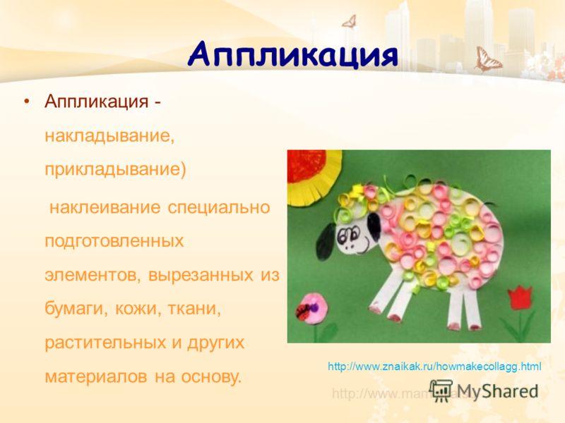 Аппликация Аппликация - накладывание, прикладывание) наклеивание специально подготовленных элементов, вырезанных из бумаги, кожи, ткани, растительных и других материалов на основу. http://www.mamulya.su http://www.znaikak.ru/howmakecollagg.html