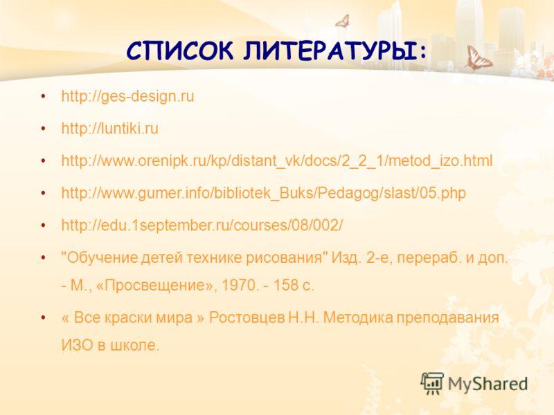 СПИСОК ЛИТЕРАТУРЫ: http://ges-design.ru http://luntiki.ru http://www.orenipk.ru/kp/distant_vk/docs/2_2_1/metod_izo.html http://www.gumer.info/bibliotek_Buks/Pedagog/slast/05.php http://edu.1september.ru/courses/08/002/