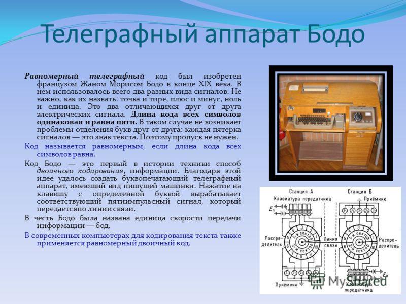 Телеграфный аппарат Бодо Равномерный телеграфный код был изобретен французом Жаном Морисом Бодо в конце XIX века. В нем использовалось всего два разных вида сигналов. Не важно, как их назвать: точка и тире, плюс и минус, ноль и единица. Это два отлич