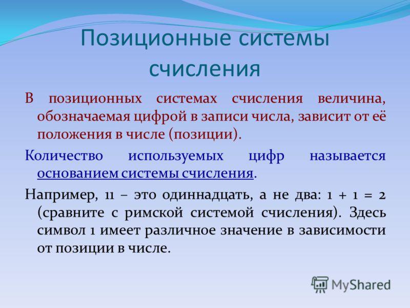 Позиционные системы счисления В позиционных системах счисления величина, обозначаемая цифрой в записи числа, зависит от её положения в числе (позиции). Количество используемых цифр называется основанием системы счисления. Например, 11 – это одиннадца