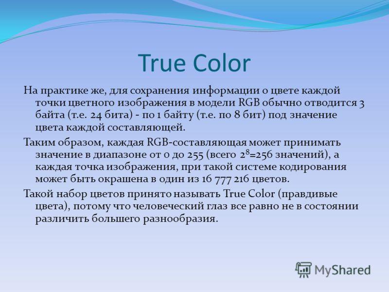 True Color На практике же, для сохранения информации о цвете каждой точки цветного изображения в модели RGB обычно отводится 3 байта (т.е. 24 бита) - по 1 байту (т.е. по 8 бит) под значение цвета каждой составляющей. Таким образом, каждая RGB-составл