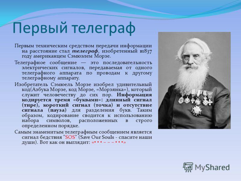 Первый телеграф Первым техническим средством передачи информации на расстояние стал телеграф, изобретенный в1837 году американцем Сэмюэлем Морзе. Телеграфное сообщение это последовательность электрических сигналов, передаваемая от одного телеграфного