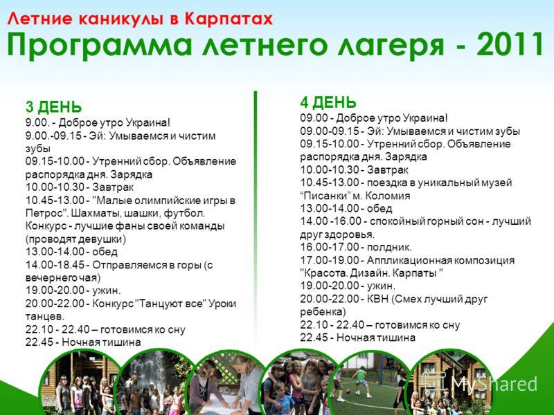 3 ДЕНЬ 9.00. - Доброе утро Украина! 9.00.-09.15 - Эй: Умываемся и чистим зубы 09.15-10.00 - Утренний сбор. Объявление распорядка дня. Зарядка 10.00-10.30 - Завтрак 10.45-13.00 -