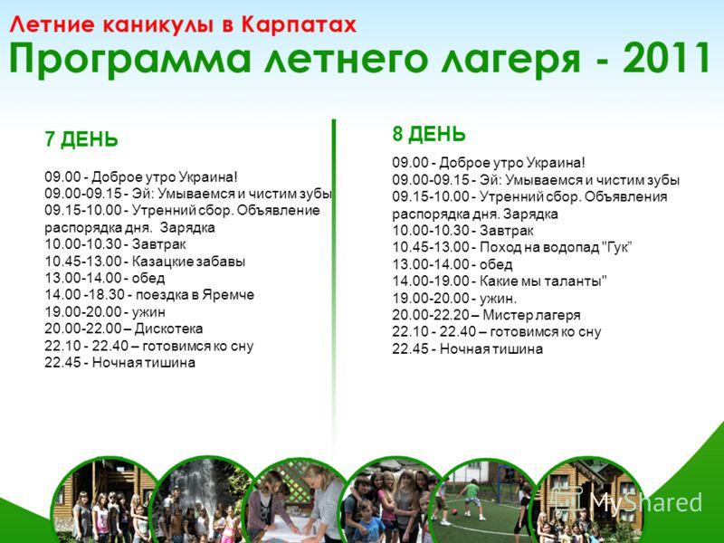 7 ДЕНЬ 09.00 - Доброе утро Украина! 09.00-09.15 - Эй: Умываемся и чистим зубы 09.15-10.00 - Утренний сбор. Объявление распорядка дня. Зарядка 10.00-10.30 - Завтрак 10.45-13.00 - Казацкие забавы 13.00-14.00 - обед 14.00 -18.30 - поездка в Яремче 19.00
