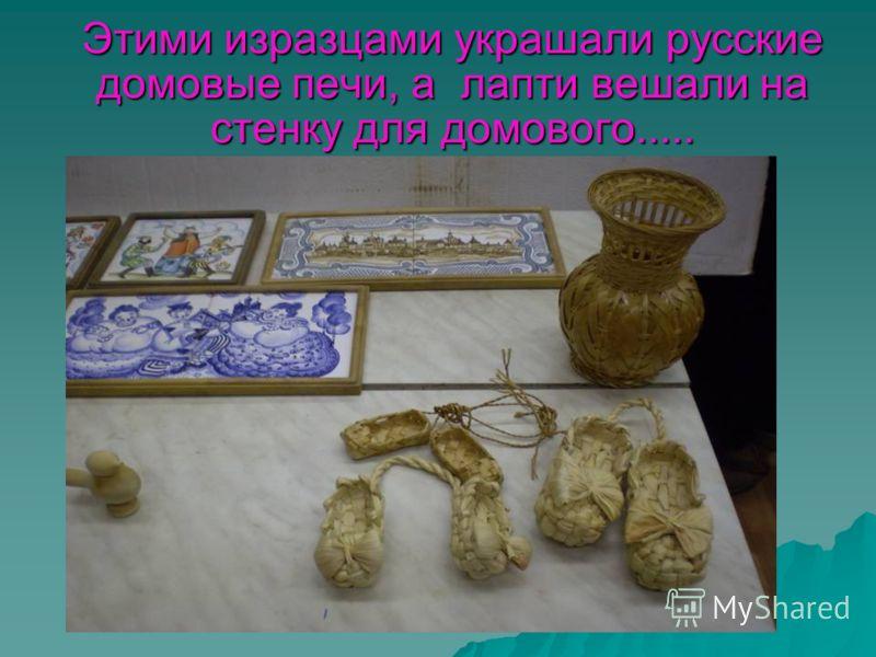 Этими изразцами украшали русские домовые печи, а лапти вешали на стенку для домового.....
