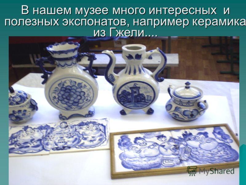 В нашем музее много интересных и полезных экспонатов, например керамика из Гжели....