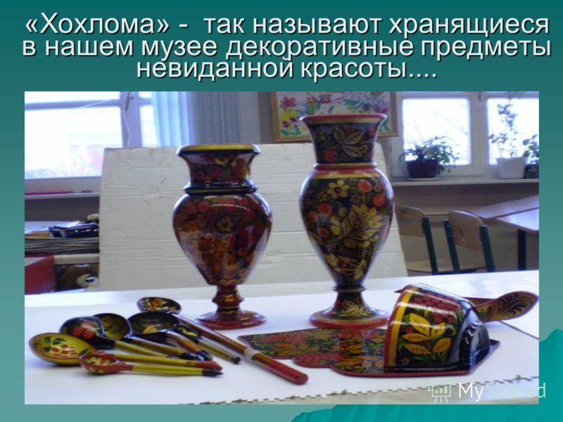 «Хохлома» - так называют хранящиеся в нашем музее декоративные предметы невиданной красоты....
