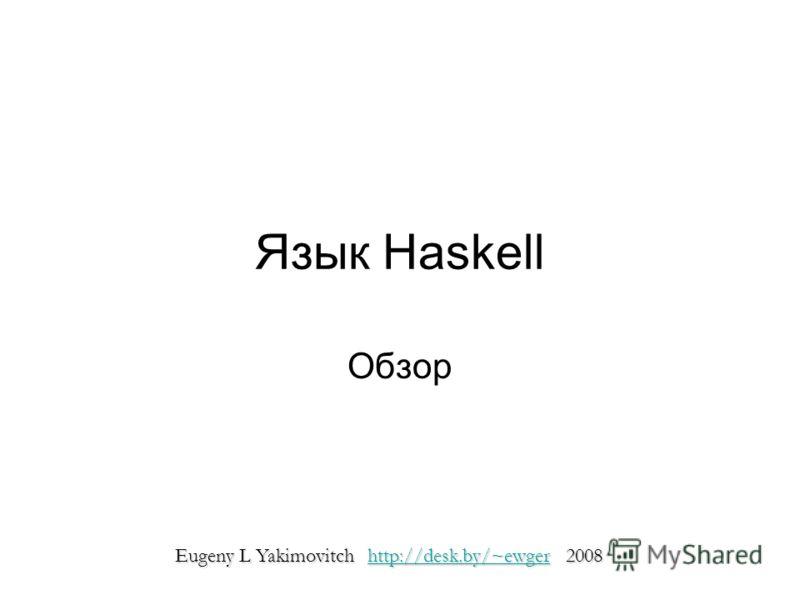 Язык Haskell Обзор Eugeny L Yakimovitch http://desk.by/~ewger 2008 http://desk.by/~ewger