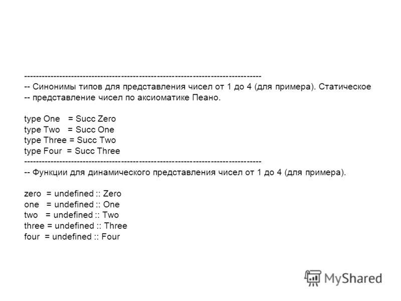 -------------------------------------------------------------------------------- -- Синонимы типов для представления чисел от 1 до 4 (для примера). Статическое -- представление чисел по аксиоматике Пеано. type One = Succ Zero type Two = Succ One type