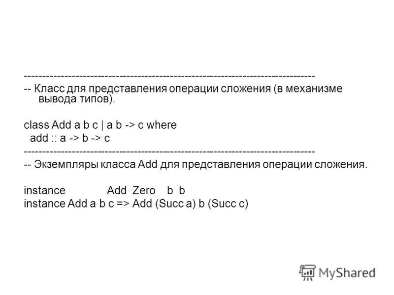 -------------------------------------------------------------------------------- -- Класс для представления операции сложения (в механизме вывода типов). class Add a b c | a b -> c where add :: a -> b -> c --------------------------------------------