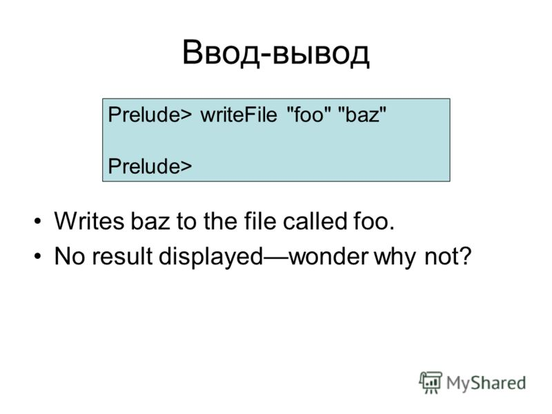 Ввод-вывод Writes baz to the file called foo. No result displayedwonder why not? Prelude> writeFile foo baz Prelude>