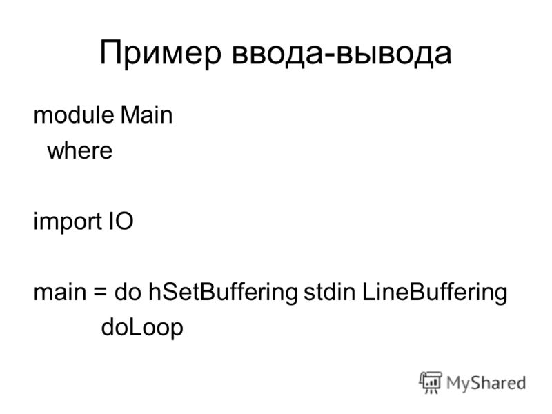 Пример ввода-вывода module Main where import IO main = do hSetBuffering stdin LineBuffering doLoop