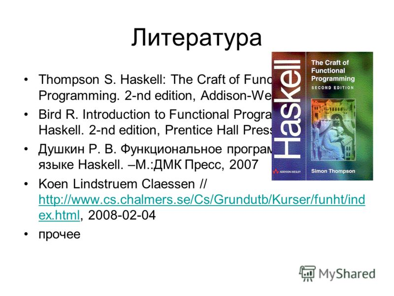 Литература Thompson S. Haskell: The Craft of Functional Programming. 2-nd edition, Addison-Wesley, 1999. Bird R. Introduction to Functional Programming using Haskell. 2-nd edition, Prentice Hall Press, 1998. Душкин Р. В. Функциональное программирован