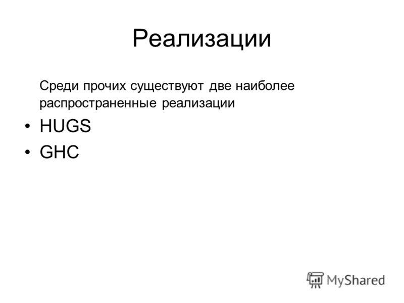Реализации Среди прочих существуют две наиболее распространенные реализации HUGS GHC