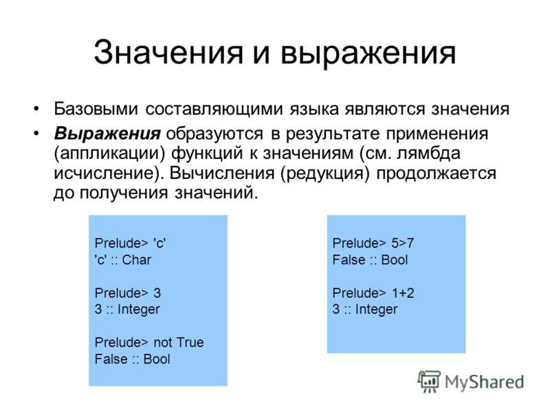 Значения и выражения Базовыми составляющими языка являются значения Выражения образуются в результате применения (аппликации) функций к значениям (см. лямбда исчисление). Вычисления (редукция) продолжается до получения значений. Prelude> 'c' 'c' :: C