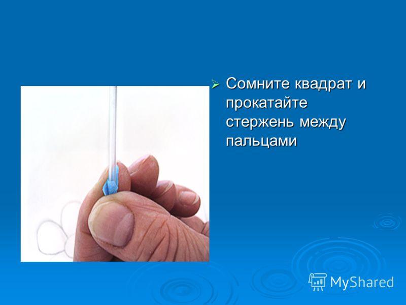 Сомните квадрат и прокатайте стержень между пальцами Сомните квадрат и прокатайте стержень между пальцами
