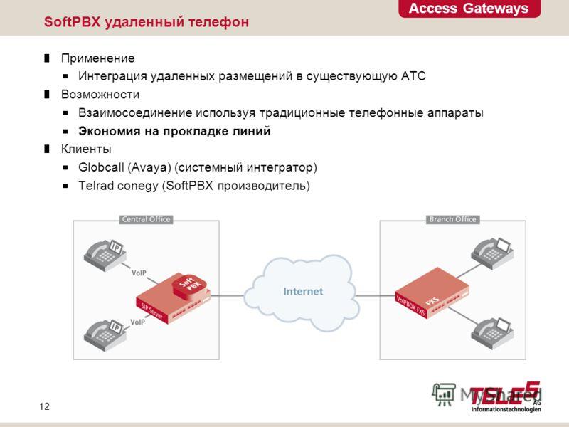 Access Gateways 12 SoftPBX удаленный телефон Применение Интеграция удаленных размещений в существующую АТС Возможности Взаимосоединение используя традиционные телефонные аппараты Экономия на прокладке линий Клиенты Globcall (Avaya) (системный интегра