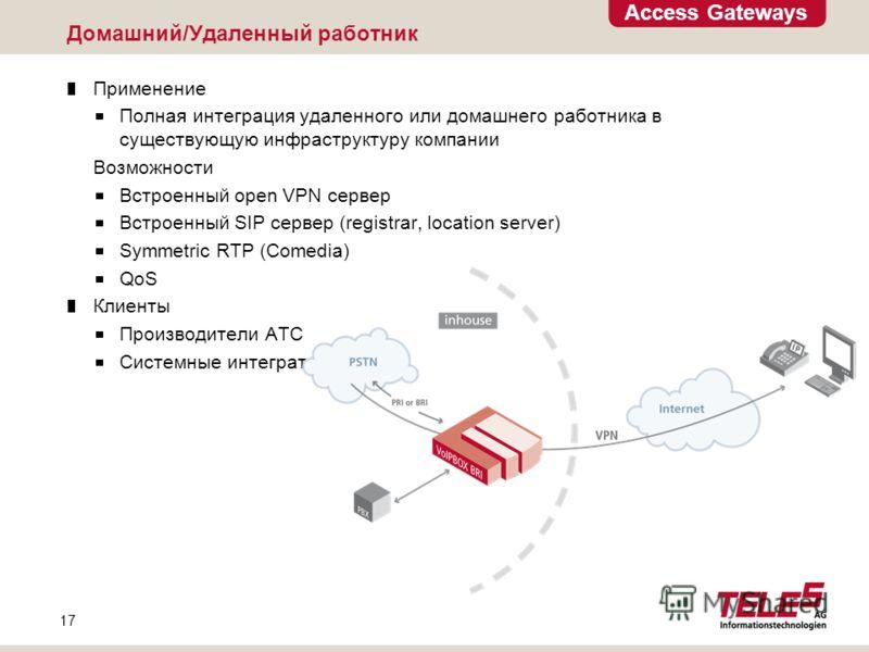 Access Gateways 17 Домашний/Удаленный работник Применение Полная интеграция удаленного или домашнего работника в существующую инфраструктуру компании Возможности Встроенный open VPN сервер Встроенный SIP сервер (registrar, location server) Symmetric