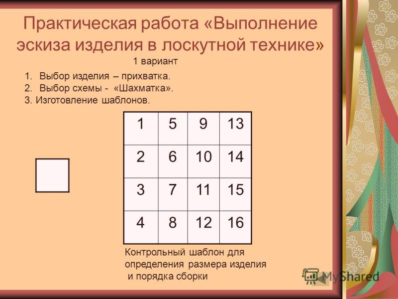 Практическая работа «Выполнение эскиза изделия в лоскутной технике» 15913 261014 371115 481216 1.Выбор изделия – прихватка. 2.Выбор схемы - «Шахматка». 3. Изготовление шаблонов. Контрольный шаблон для определения размера изделия и порядка сборки 1 ва