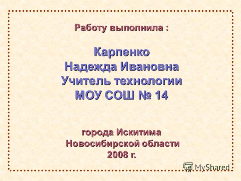Работу выполнила : Карпенко Надежда Ивановна Учитель технологии МОУ СОШ 14 города Искитима Новосибирской области Новосибирской области 2008 г.