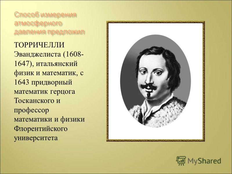 ТОРРИЧЕЛЛИ Эванджелиста (1608- 1647), итальянский физик и математик, с 1643 придворный математик герцога Тосканского и профессор математики и физики Флорентийского университета