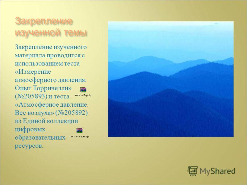Закрепление изученного материала проводится с использованием теста « Измерение атмосферного давления. Опыт Торричелли » (205893) и теста « Атмосферное давление. Вес воздуха » (205892) из Единой коллекции цифровых образовательных ресурсов.