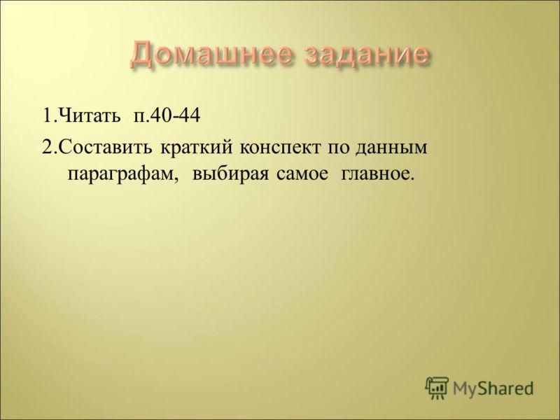 1. Читать п.40-44 2. Составить краткий конспект по данным параграфам, выбирая самое главное.