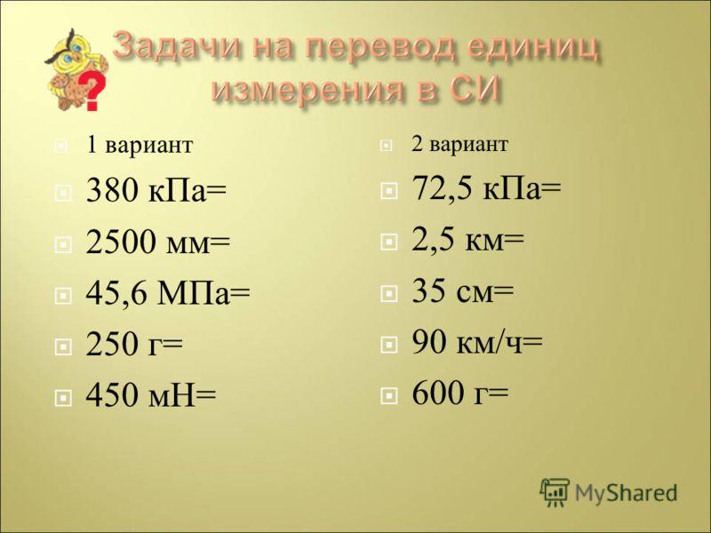 1 вариант 380 кПа = 2500 мм = 45,6 МПа = 250 г = 450 мН = 2 вариант 72,5 кПа = 2,5 км = 35 см = 90 км / ч = 600 г =