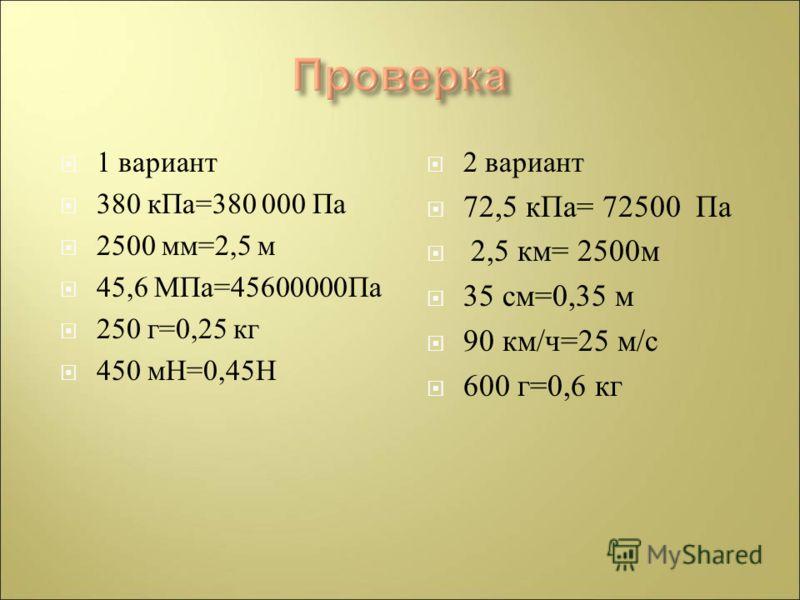 1 вариант 380 кПа =380 000 Па 2500 мм =2,5 м 45,6 МПа =45600000 Па 250 г =0,25 кг 450 мН =0,45 Н 2 вариант 72,5 кПа = 72500 Па 2,5 км = 2500 м 35 см =0,35 м 90 км / ч =25 м / с 600 г =0,6 кг