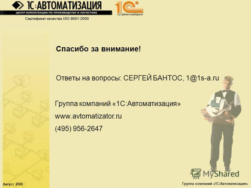 Август 2008 Группа компаний «1С:Автоматизация» Спасибо за внимание! Ответы на вопросы: СЕРГЕЙ БАНТОС, 1@1s-a.ru Группа компаний «1С:Автоматизация» www.avtomatizator.ru (495) 956-2647