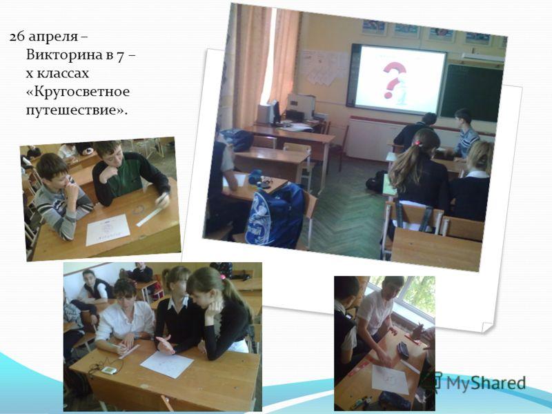 26 апреля – Викторина в 7 – х классах «Кругосветное путешествие».