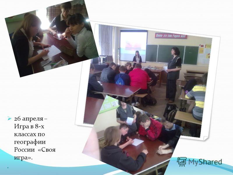 26 апреля – Игра в 8-х классах по географии России «Своя игра»..