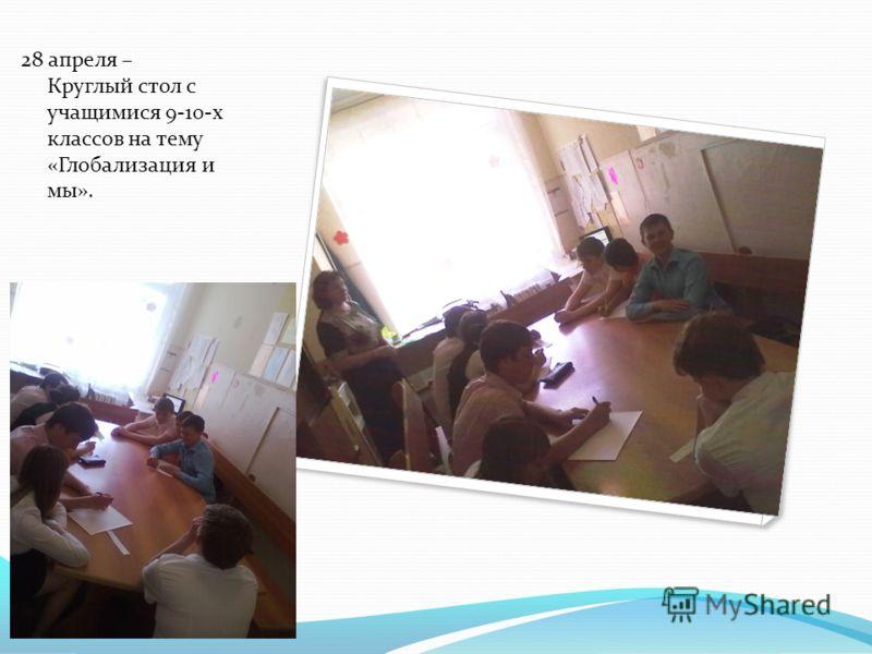 28 апреля – Круглый стол с учащимися 9-10-х классов на тему «Глобализация и мы».