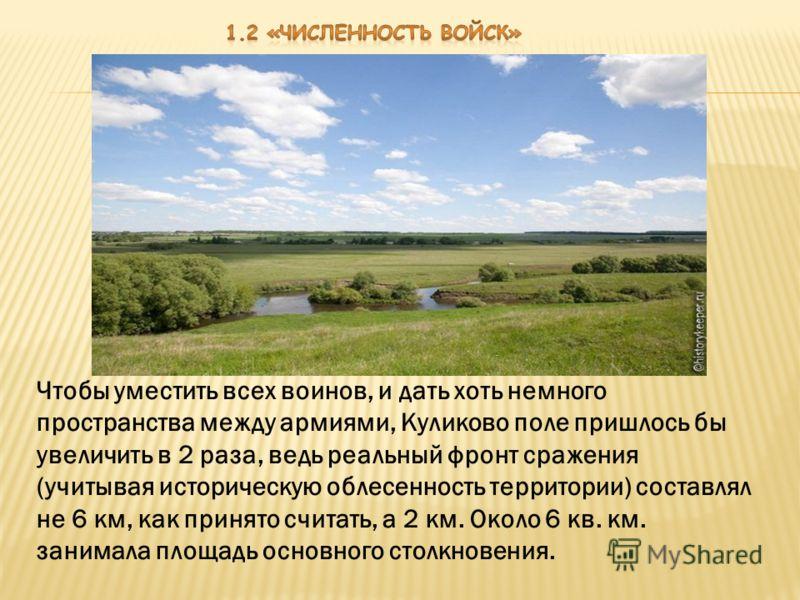 Чтобы уместить всех воинов, и дать хоть немного пространства между армиями, Куликово поле пришлось бы увеличить в 2 раза, ведь реальный фронт сражения (учитывая историческую облесенность территории) составлял не 6 км, как принято считать, а 2 км. Око