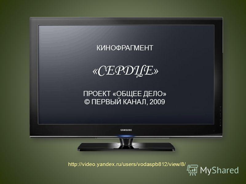 КИНОФРАГМЕНТ«СЕРДЦЕ» ПРОЕКТ «ОБЩЕЕ ДЕЛО» © ПЕРВЫЙ КАНАЛ, 2009 http://video.yandex.ru/users/vodaspb812/view/8/