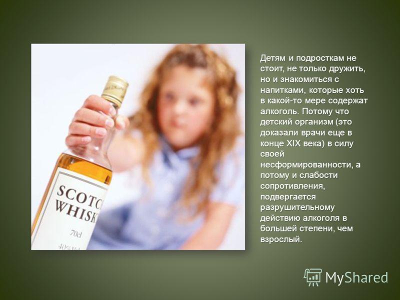 Детям и подросткам не стоит, не только дружить, но и знакомиться с напитками, которые хоть в какой-то мере содержат алкоголь. Потому что детский организм (это доказали врачи еще в конце XIX века) в силу своей несформированности, а потому и слабости с