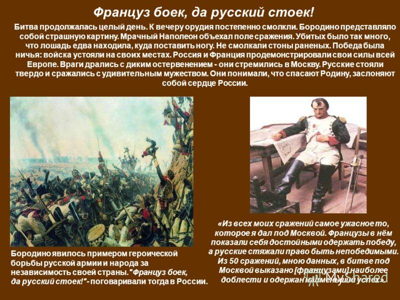 «Из всех моих сражений самое ужасное то, которое я дал под Москвой. Французы в нём показали себя достойными одержать победу, а русские стяжали право быть непобедимыми. Из 50 сражений, мною данных, в битве под Москвой выказано [французами] наиболее до