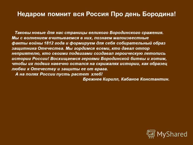 Недаром помнит вся Россия Про день Бородина! Таковы новые для нас страницы великого Бородинского сражения. Мы с волнением вчитываемся в них, познаем малоизвестные факты войны 1812 года и формируем для себя собирательный образ защитника Отечества. Мы
