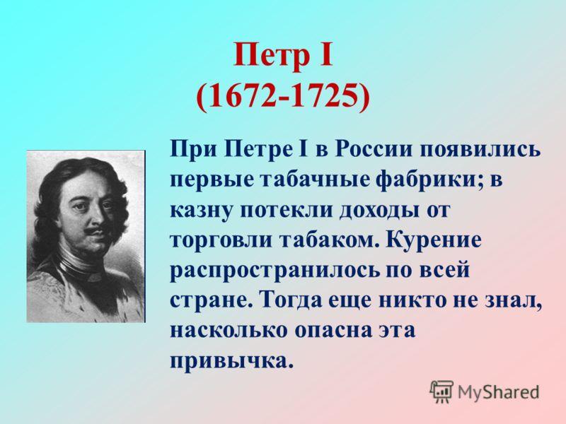 Петр I (1672-1725) При Петре I в России появились первые табачные фабрики; в казну потекли доходы от торговли табаком. Курение распространилось по все