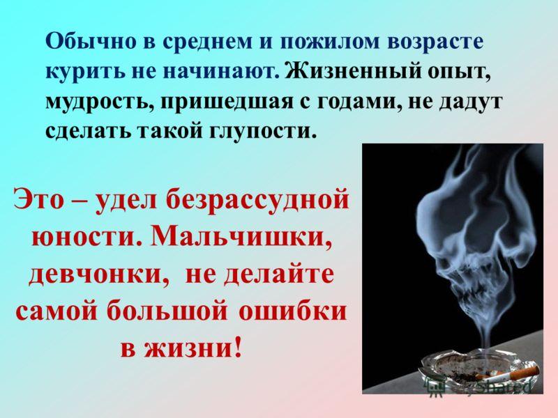 Это – удел безрассудной юности. Мальчишки, девчонки, не делайте самой большой ошибки в жизни! Обычно в среднем и пожилом возрасте курить не начинают.