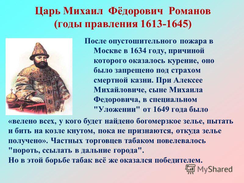 Царь Михаил Фёдорович Романов (годы правления 1613-1645) После опустошительного пожара в Москве в 1634 году, причиной которого оказалось курение, оно было запрещено под страхом смертной казни. При Алексее Михайловиче, сыне Михаила Федоровича, в специ