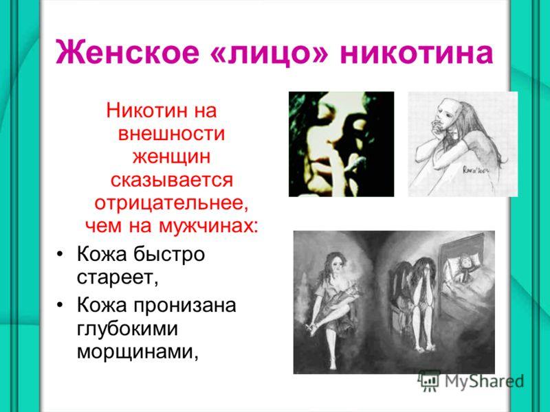 Женское «лицо» никотина Никотин на внешности женщин сказывается отрицательнее, чем на мужчинах: Кожа быстро стареет, Кожа пронизана глубокими морщинами,